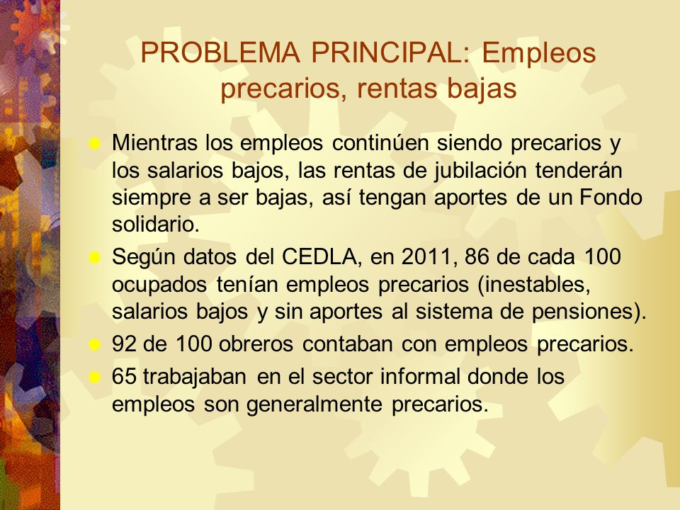 PROBLEMA PRINCIPAL: Empleos precarios, rentas bajas Mientras los empleos continúen siendo precarios y los salarios bajos, las rentas de jubilación ten