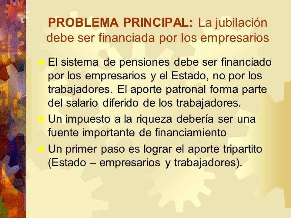 PROBLEMA PRINCIPAL: La jubilación debe ser financiada por los empresarios El sistema de pensiones debe ser financiado por los empresarios y el Estado,