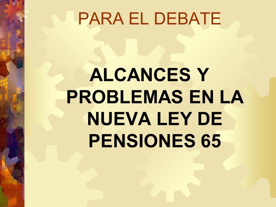 PARA EL DEBATE ALCANCES Y PROBLEMAS EN LA NUEVA LEY DE PENSIONES 65