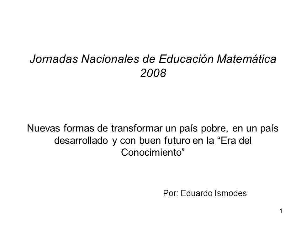 1 Jornadas Nacionales de Educación Matemática 2008 Nuevas formas de transformar un país pobre, en un país desarrollado y con buen futuro en la Era del