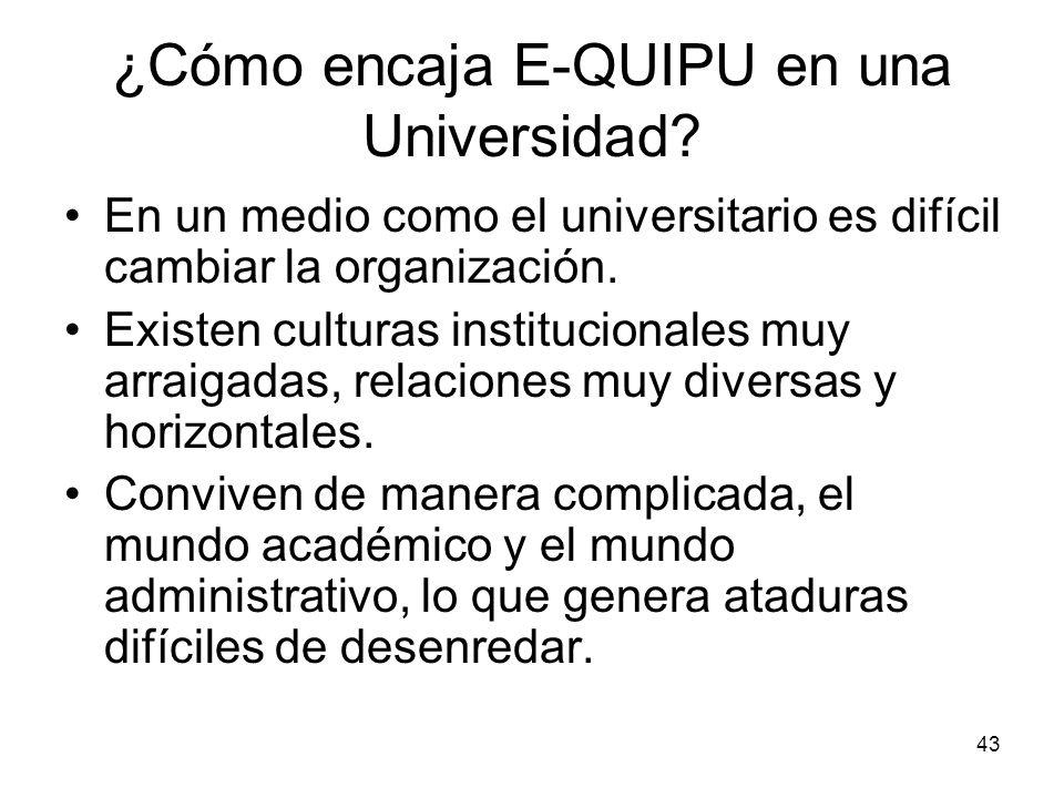 43 ¿Cómo encaja E-QUIPU en una Universidad? En un medio como el universitario es difícil cambiar la organización. Existen culturas institucionales muy