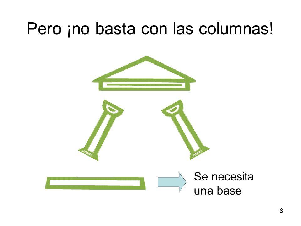 8 Pero ¡no basta con las columnas! Se necesita una base