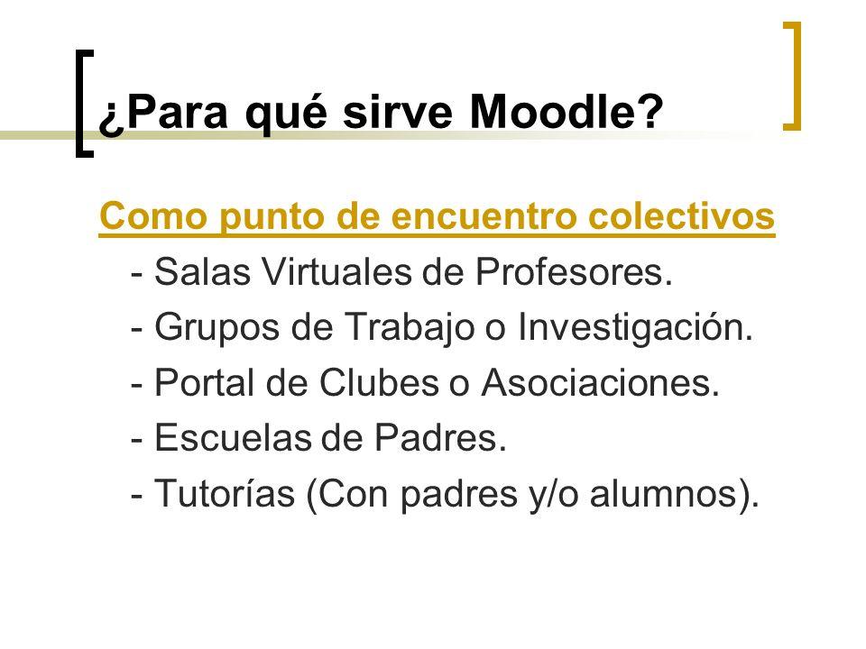 ¿Para qué sirve Moodle? Como punto de encuentro colectivos - Salas Virtuales de Profesores. - Grupos de Trabajo o Investigación. - Portal de Clubes o