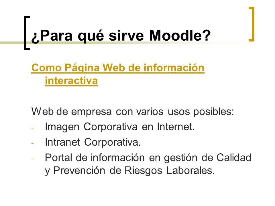 ¿Para qué sirve Moodle? Como Página Web de información interactiva Web de empresa con varios usos posibles: - Imagen Corporativa en Internet. - Intran