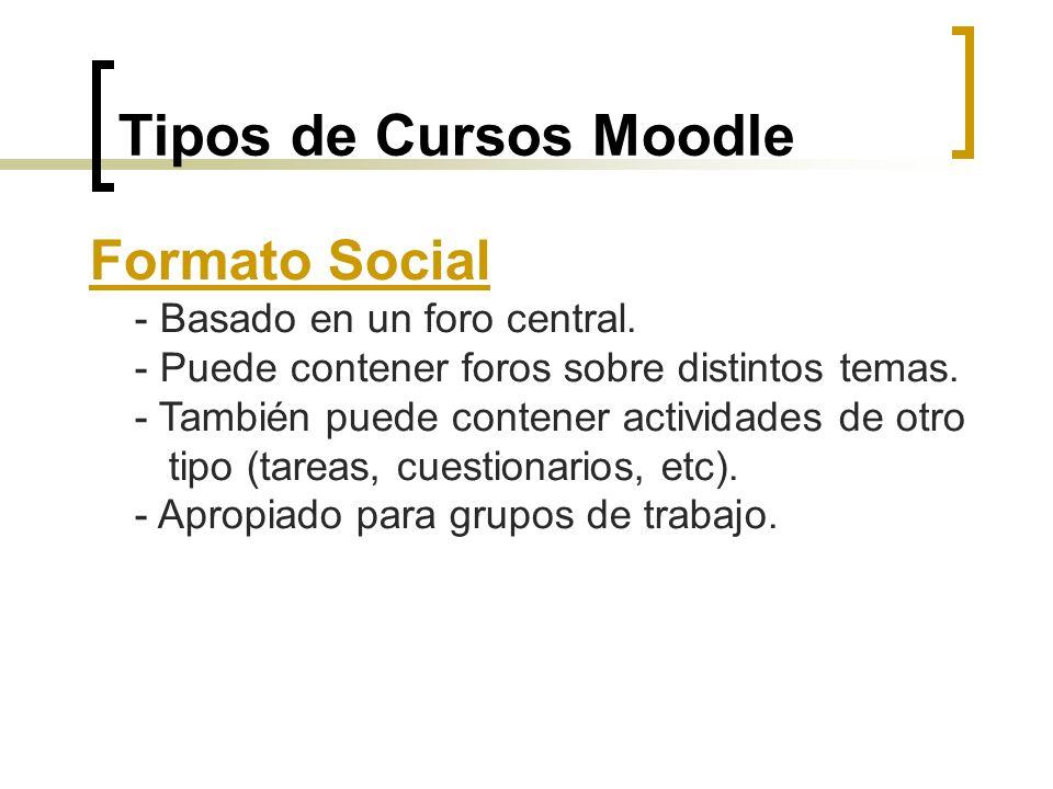 Tipos de Cursos Moodle Formato Social - Basado en un foro central. - Puede contener foros sobre distintos temas. - También puede contener actividades