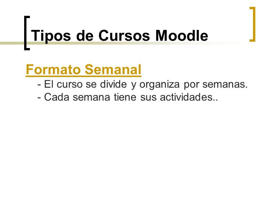 Tipos de Cursos Moodle Formato Semanal - El curso se divide y organiza por semanas. - Cada semana tiene sus actividades..