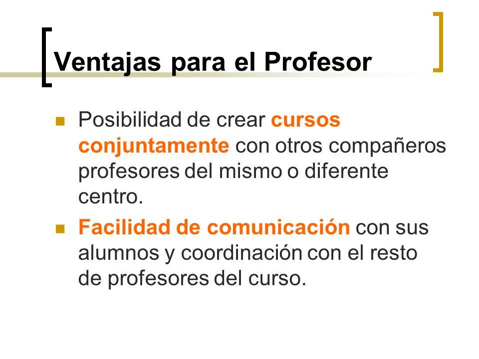 Ventajas para el Profesor Posibilidad de crear cursos conjuntamente con otros compañeros profesores del mismo o diferente centro. Facilidad de comunic