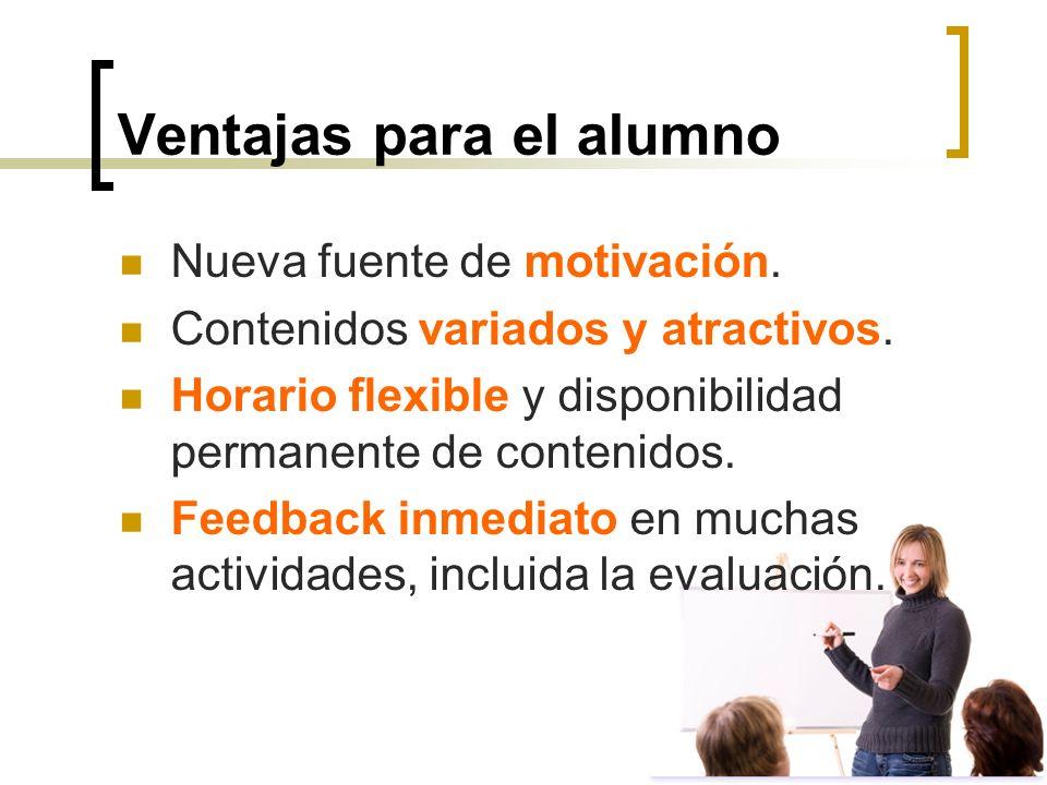 Ventajas para el alumno Nueva fuente de motivación. Contenidos variados y atractivos. Horario flexible y disponibilidad permanente de contenidos. Feed