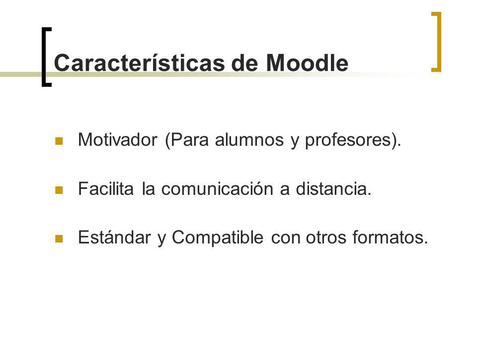 Características de Moodle Motivador (Para alumnos y profesores). Facilita la comunicación a distancia. Estándar y Compatible con otros formatos.