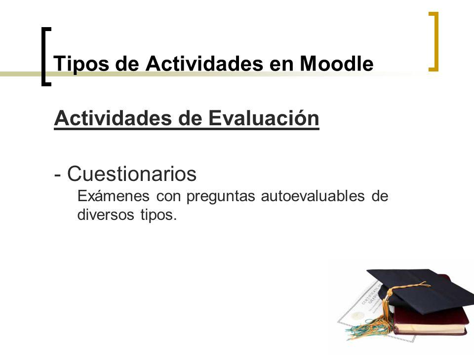 Tipos de Actividades en Moodle Actividades de Evaluación - Cuestionarios Exámenes con preguntas autoevaluables de diversos tipos.