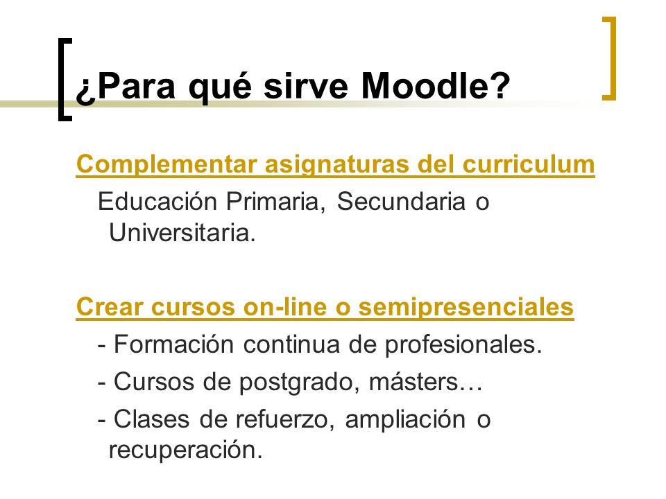 ¿Para qué sirve Moodle? Complementar asignaturas del curriculum Educación Primaria, Secundaria o Universitaria. Crear cursos on-line o semipresenciale