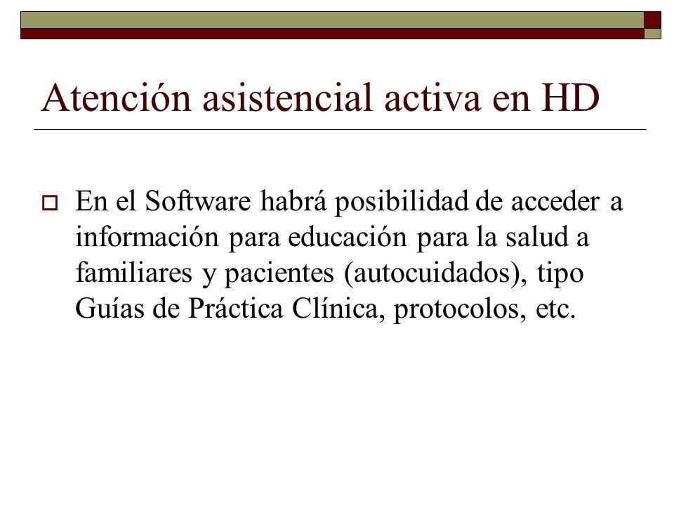 Atención asistencial activa en HD En el Software habrá posibilidad de acceder a información para educación para la salud a familiares y pacientes (autocuidados), tipo Guías de Práctica Clínica, protocolos, etc.
