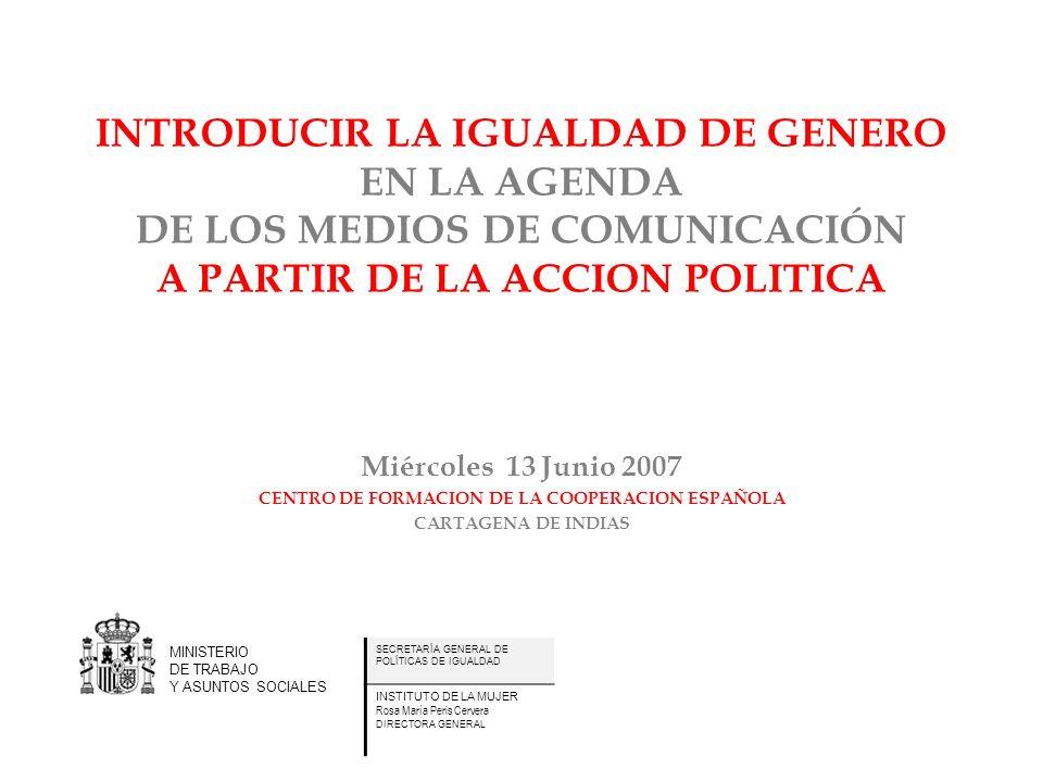 INTRODUCIR LA IGUALDAD DE GENERO EN LA AGENDA DE LOS MEDIOS DE COMUNICACIÓN A PARTIR DE LA ACCION POLITICA Miércoles 13 Junio 2007 CENTRO DE FORMACION DE LA COOPERACION ESPAÑOLA CARTAGENA DE INDIAS MINISTERIO DE TRABAJO Y ASUNTOS SOCIALES SECRETARÍA GENERAL DE POLÍTICAS DE IGUALDAD INSTITUTO DE LA MUJER Rosa María Peris Cervera DIRECTORA GENERAL