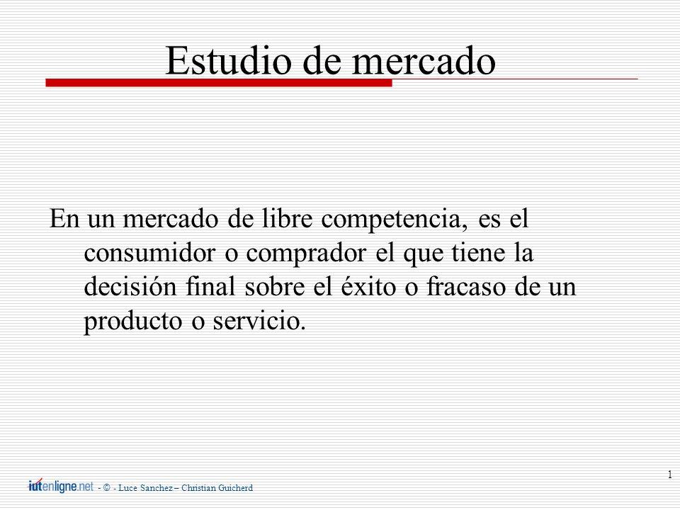 - © - Luce Sanchez – Christian Guicherd 1 Estudio de mercado En un mercado de libre competencia, es el consumidor o comprador el que tiene la decisión