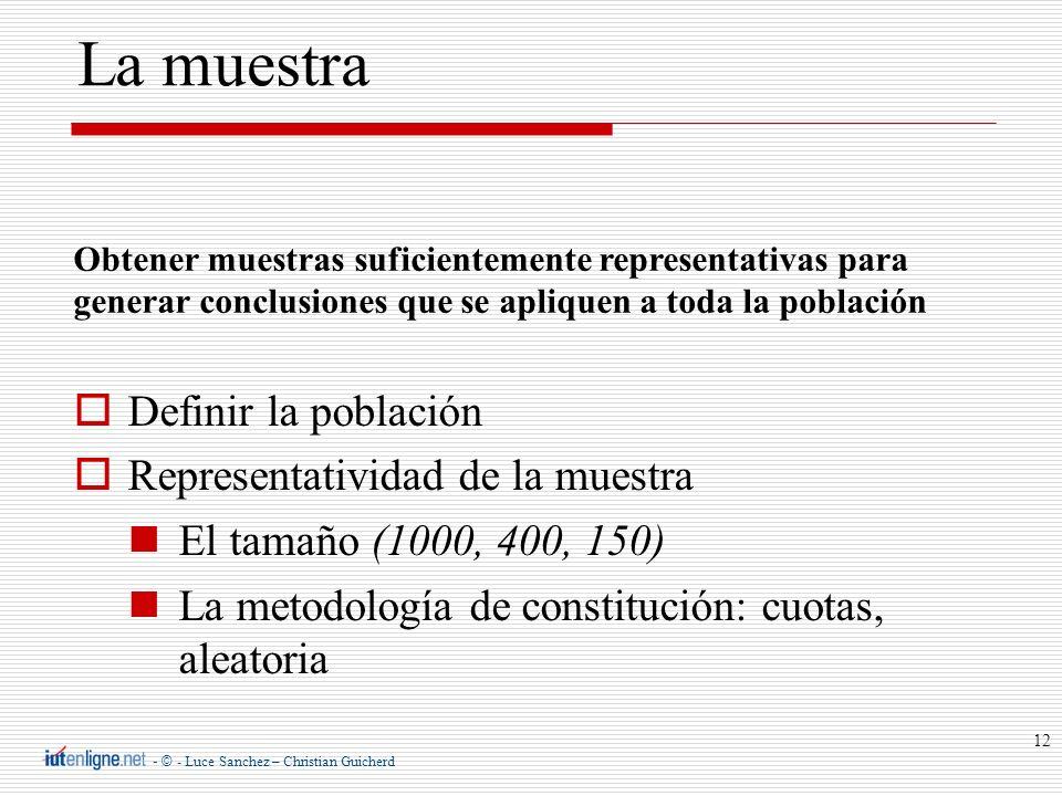 - © - Luce Sanchez – Christian Guicherd 12 Definir la población Representatividad de la muestra El tamaño (1000, 400, 150) La metodología de constituc