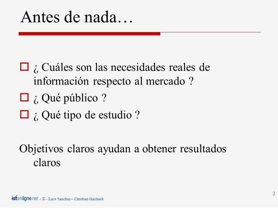- © - Luce Sanchez – Christian Guicherd 2 Antes de nada… ¿ Cuáles son las necesidades reales de información respecto al mercado ? ¿ Qué público ? ¿ Qu
