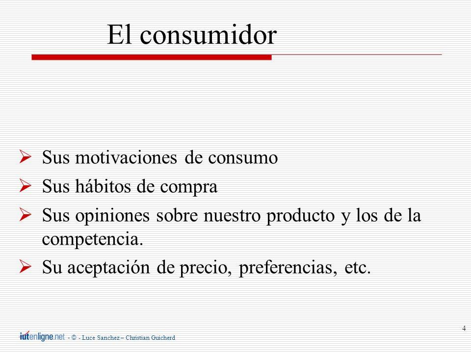 - © - Luce Sanchez – Christian Guicherd 4 Sus motivaciones de consumo Sus hábitos de compra Sus opiniones sobre nuestro producto y los de la competenc