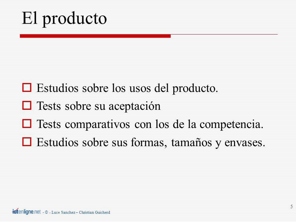- © - Luce Sanchez – Christian Guicherd 5 El producto Estudios sobre los usos del producto. Tests sobre su aceptación Tests comparativos con los de la