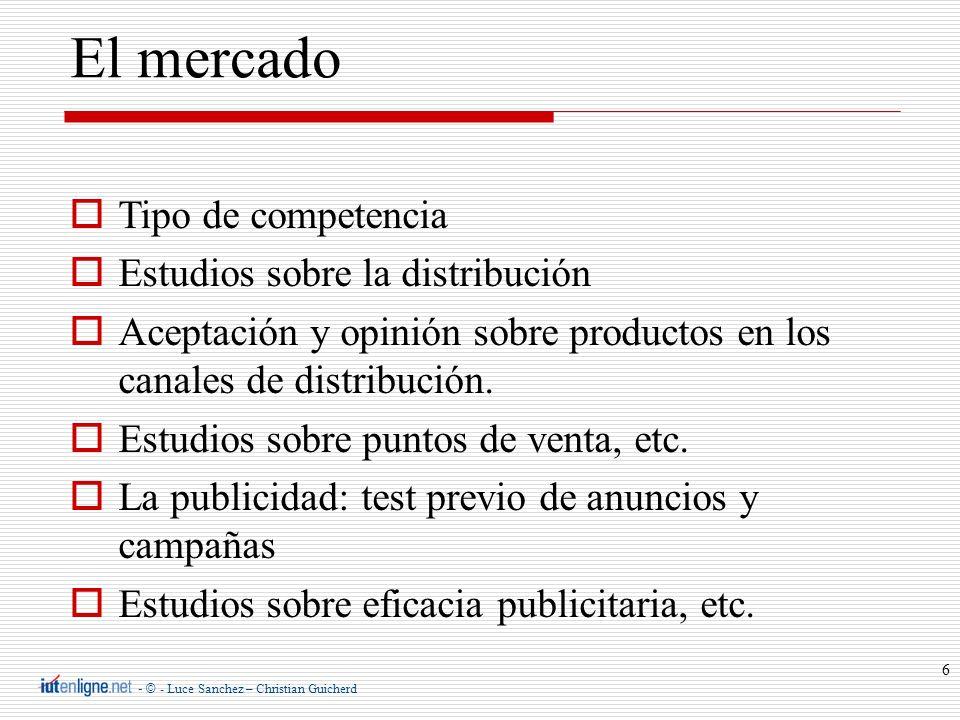- © - Luce Sanchez – Christian Guicherd 6 El mercado Tipo de competencia Estudios sobre la distribución Aceptación y opinión sobre productos en los ca