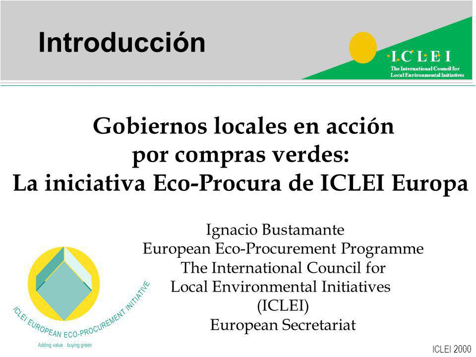 ICLEI 2000 I C L E I The International Council for Local Environmental Initiatives   Introducción Gobiernos locales en acción por compras verdes: La iniciativa Eco-Procura de ICLEI Europa Ignacio Bustamante European Eco-Procurement Programme The International Council for Local Environmental Initiatives (ICLEI) European Secretariat