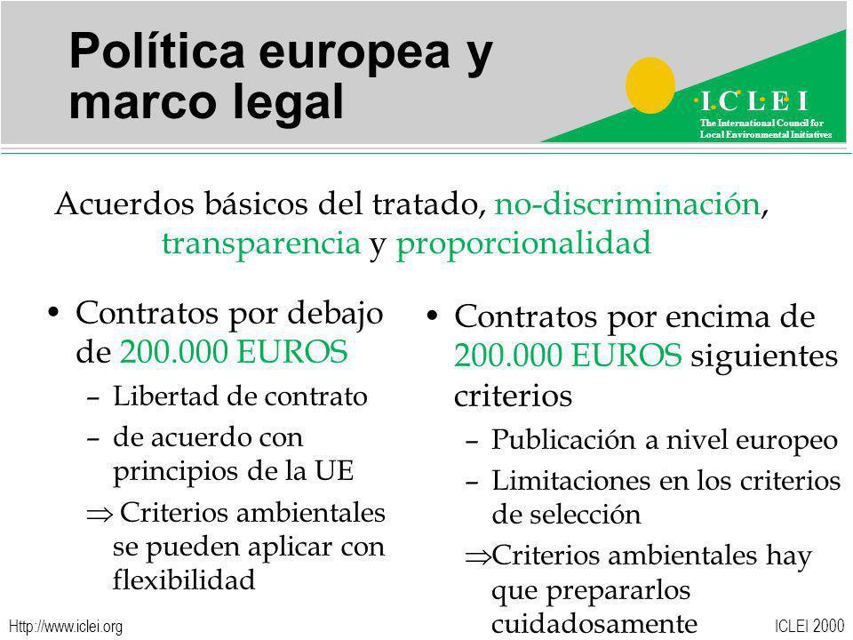 ICLEI 2000 I C L E I The International Council for Local Environmental Initiatives Http://www.iclei.org Política europea y marco legal Acuerdos básicos del tratado, no-discriminación, transparencia y proporcionalidad Contratos por debajo de 200.000 EUROS –Libertad de contrato –de acuerdo con principios de la UE Criterios ambientales se pueden aplicar con flexibilidad Contratos por encima de 200.000 EUROS siguientes criterios –Publicación a nivel europeo –Limitaciones en los criterios de selección Criterios ambientales hay que prepararlos cuidadosamente