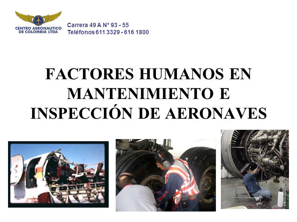 FACTORES HUMANOS EN MANTENIMIENTO E INSPECCIÓN DE AERONAVES Carrera 49 A N° 93 - 55 Teléfonos 611 3329 - 616 1800