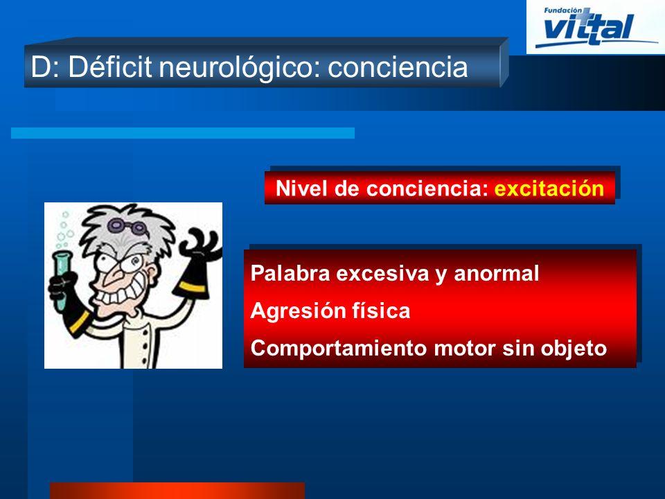 D: Déficit neurológico: conciencia Nivel de conciencia: excitación Palabra excesiva y anormal Agresión física Comportamiento motor sin objeto Palabra