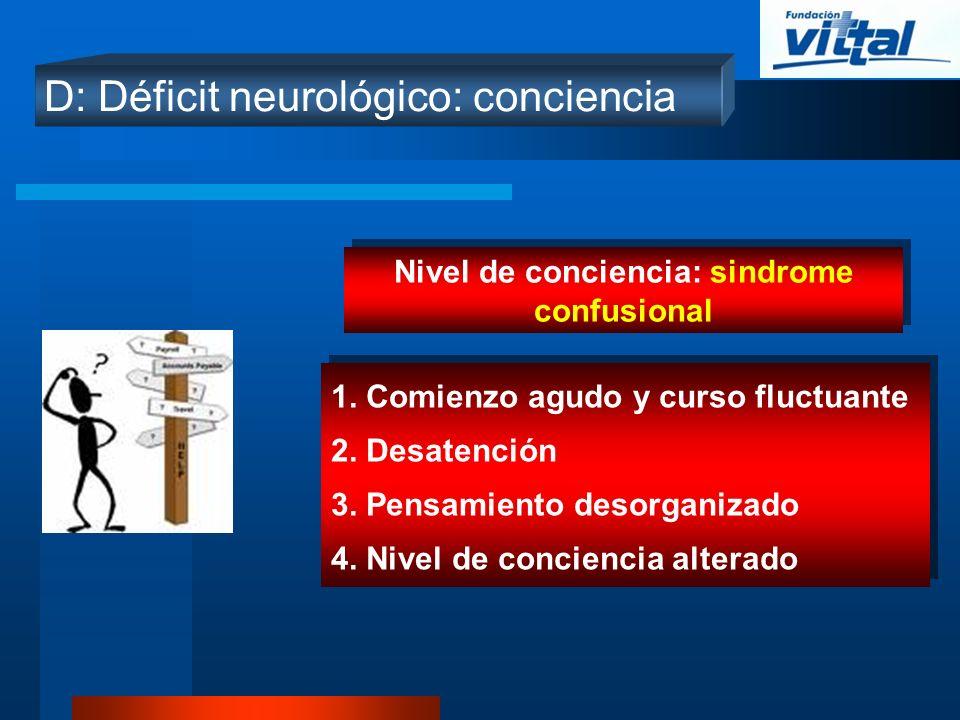 D: Déficit neurológico: conciencia Nivel de conciencia: sindrome confusional 1. Comienzo agudo y curso fluctuante 2. Desatención 3. Pensamiento desorg