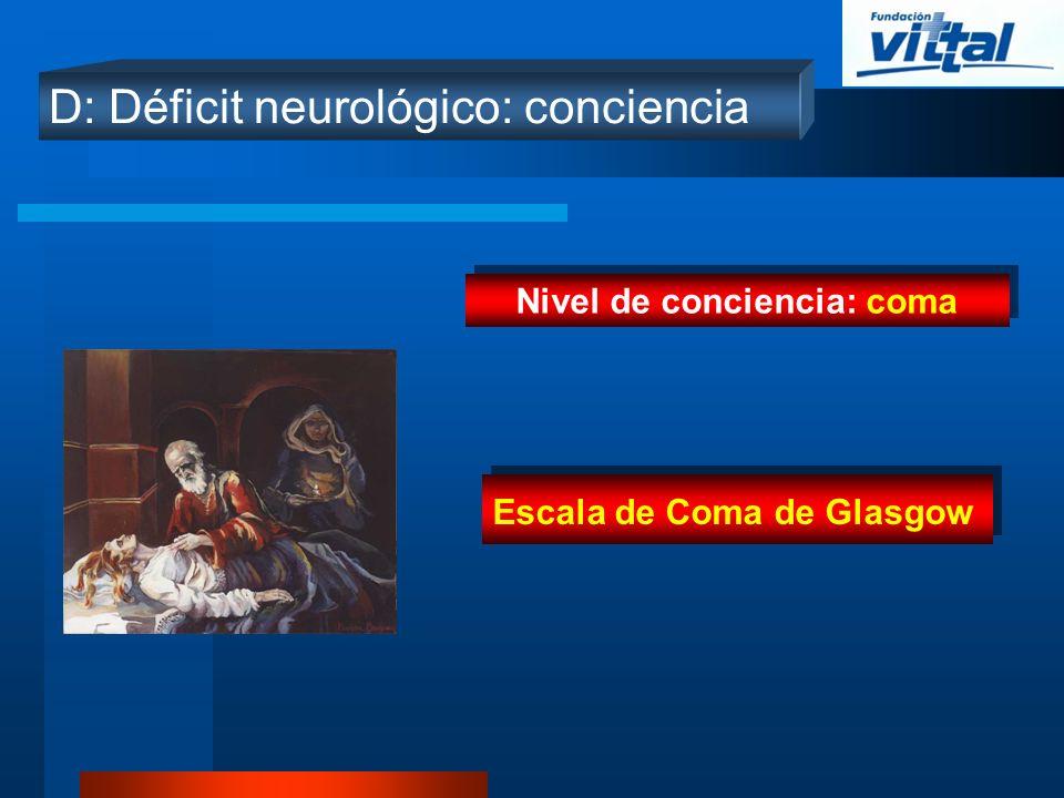 D: Déficit neurológico: conciencia Nivel de conciencia: coma Escala de Coma de Glasgow