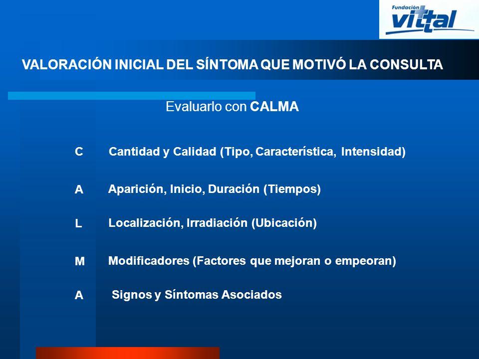Evaluarlo con CALMA C A L M A Cantidad y Calidad (Tipo, Característica, Intensidad) Aparición, Inicio, Duración (Tiempos) Localización, Irradiación (U