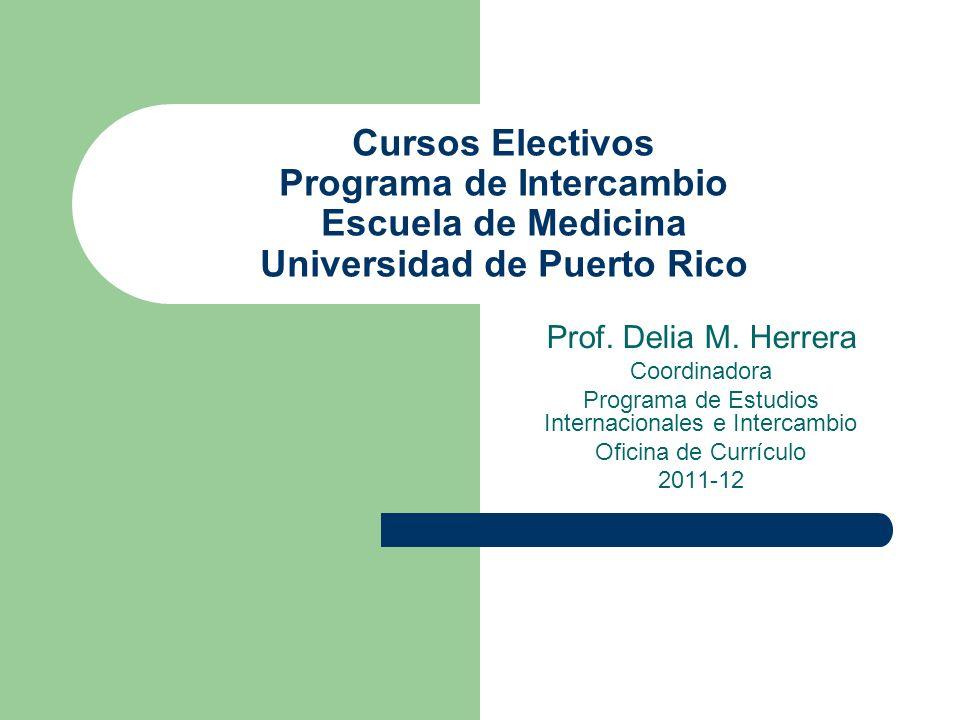 Cursos Electivos Programa de Intercambio Escuela de Medicina Universidad de Puerto Rico Prof. Delia M. Herrera Coordinadora Programa de Estudios Inter