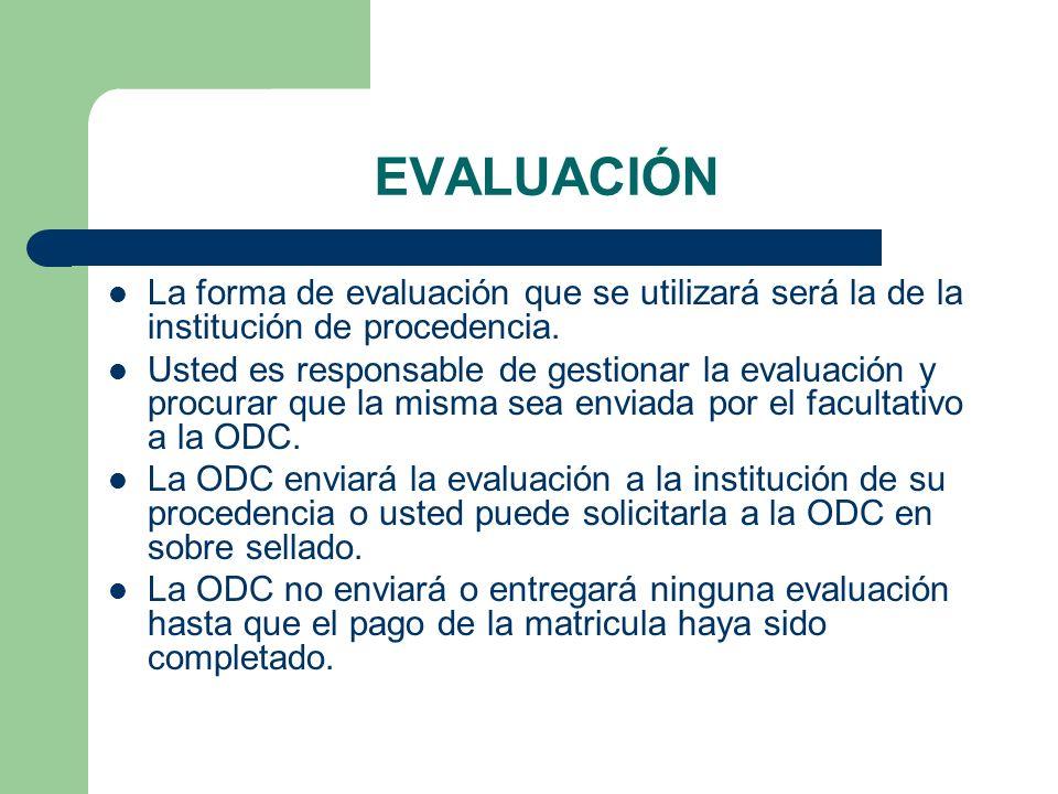 EVALUACIÓN La forma de evaluación que se utilizará será la de la institución de procedencia. Usted es responsable de gestionar la evaluación y procura