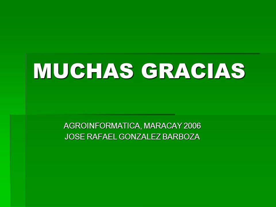 MUCHAS GRACIAS AGROINFORMATICA, MARACAY 2006 JOSE RAFAEL GONZALEZ BARBOZA