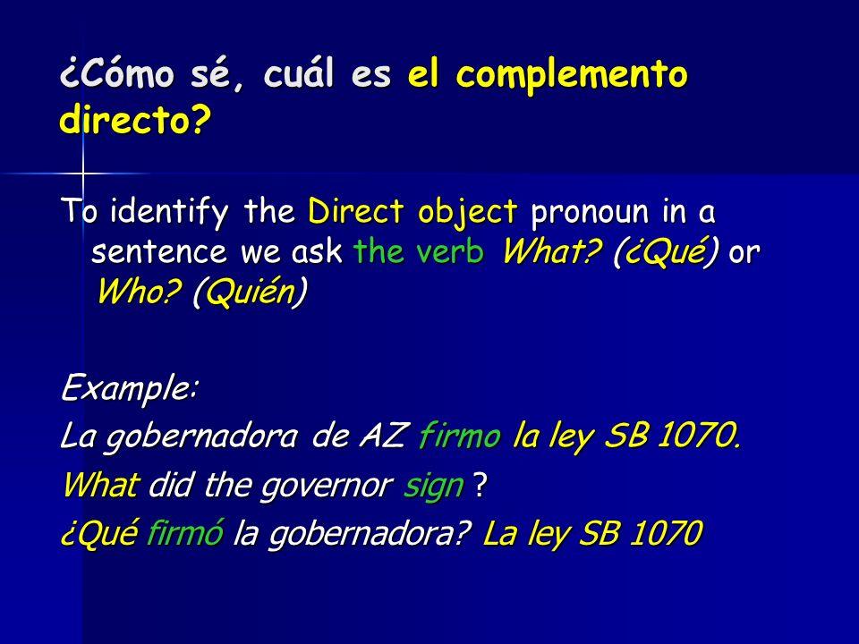 ¿Cómo sé, cuál es el complemento directo? To identify the Direct object pronoun in a sentence we ask the verb What? (¿Qué) or Who? (Quién) Example: La