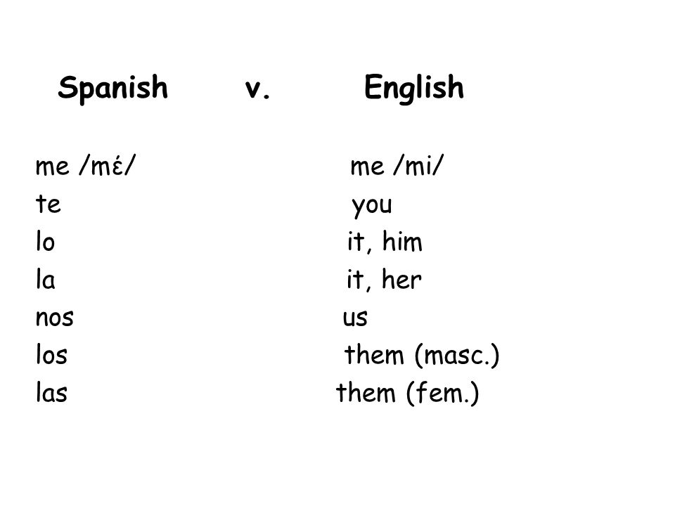 Spanish v. English me /mέ/ me /mi/ te you lo it, him la it, her nos us los them (masc.) las them (fem.)