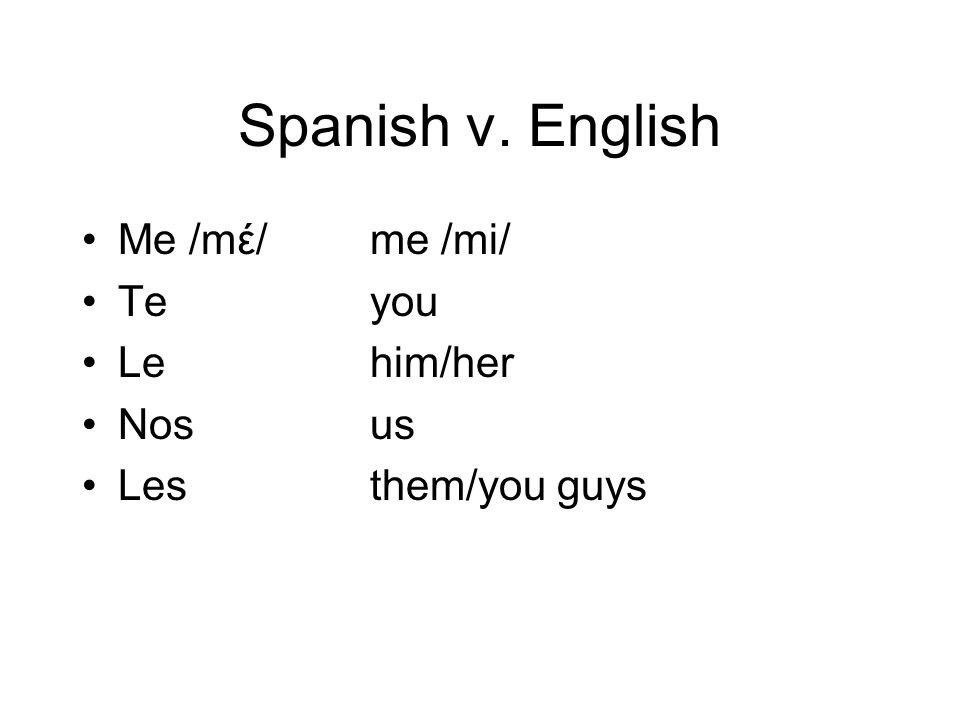 Spanish v. English Me /mέ/ me /mi/ Teyou Lehim/her Nosus Lesthem/you guys