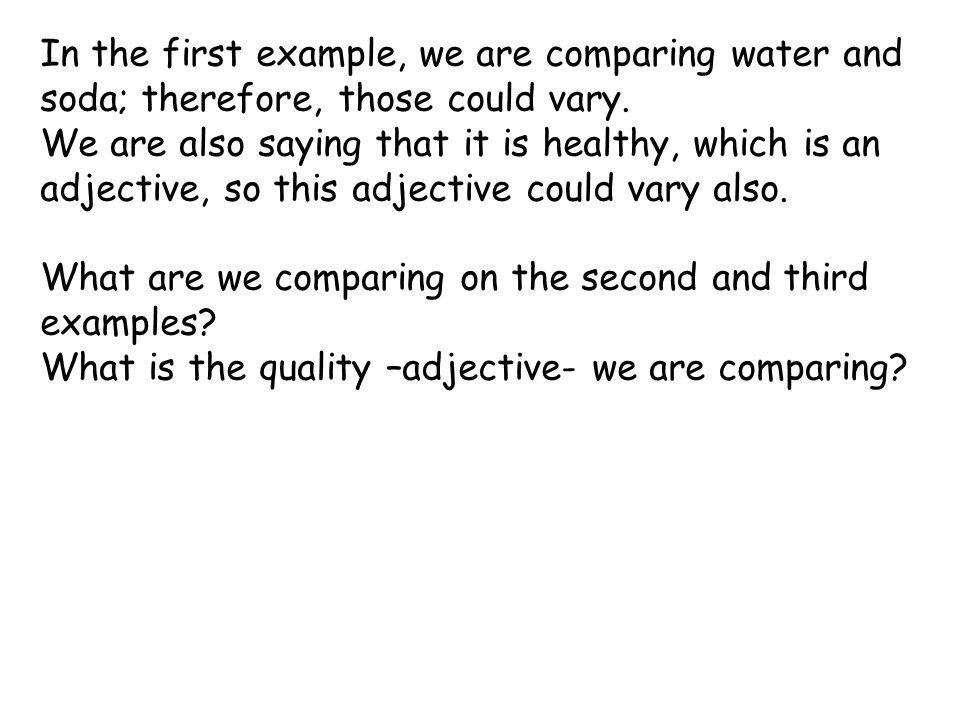 In the first example, we are comparing water and soda; therefore, those could vary. We are also saying that it is healthy, which is an adjective, so t