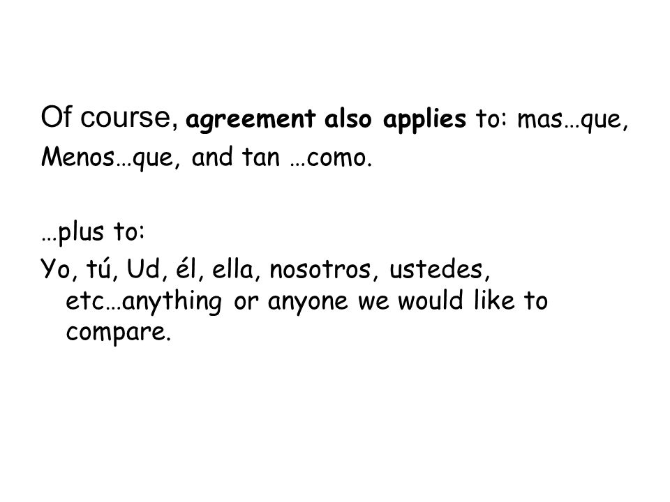 Of course, agreement also applies to: mas…que, Menos…que, and tan …como. …plus to: Yo, tú, Ud, él, ella, nosotros, ustedes, etc…anything or anyone we