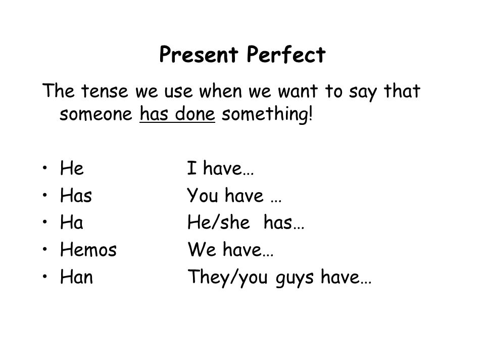 Present Perfect The tense we use when we want to say that someone has done something! HeI have… HasYou have … HaHe/she has… HemosWe have… HanThey/you