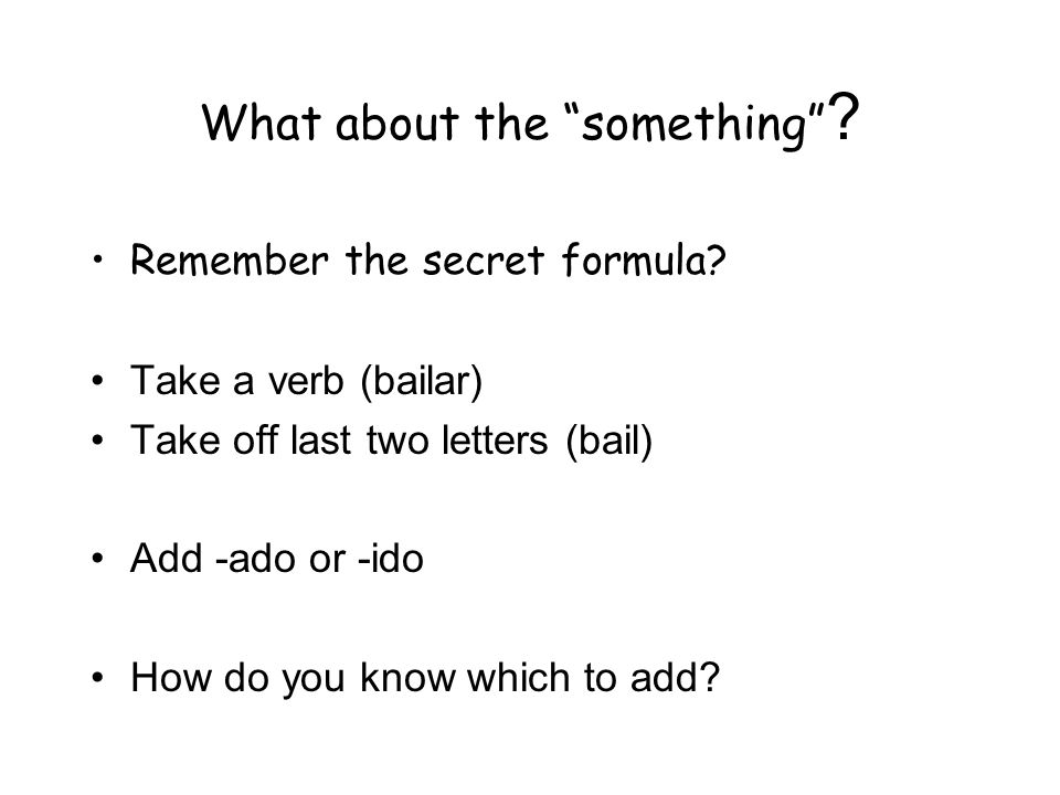 What about the something ? Remember the secret formula? Take a verb (bailar) Take off last two letters (bail) Add -ado or -ido How do you know which t