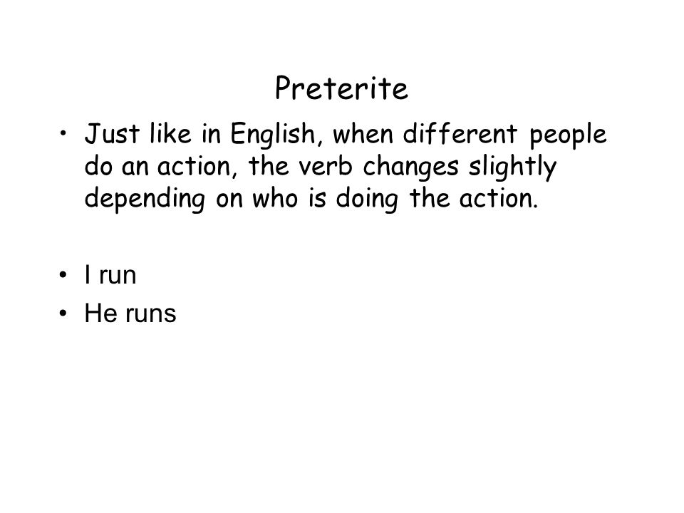Preterite Just like in English, when different people do an action, the verb changes slightly depending on who is doing the action. I run He runs