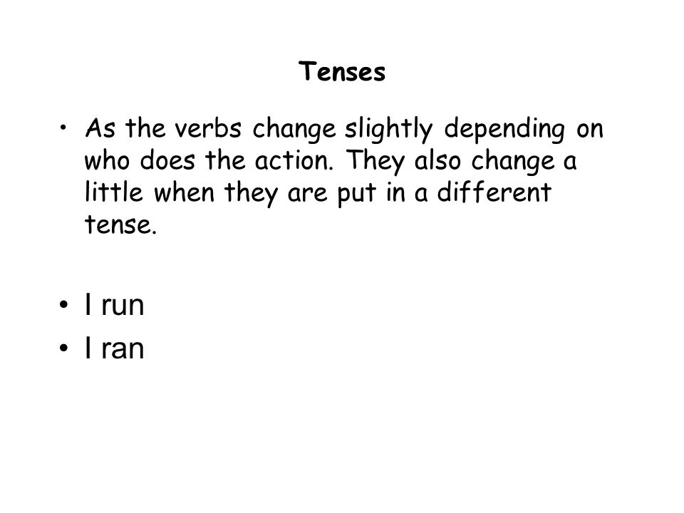Tenses As the verbs change slightly depending on who does the action. They also change a little when they are put in a different tense. I run I ran