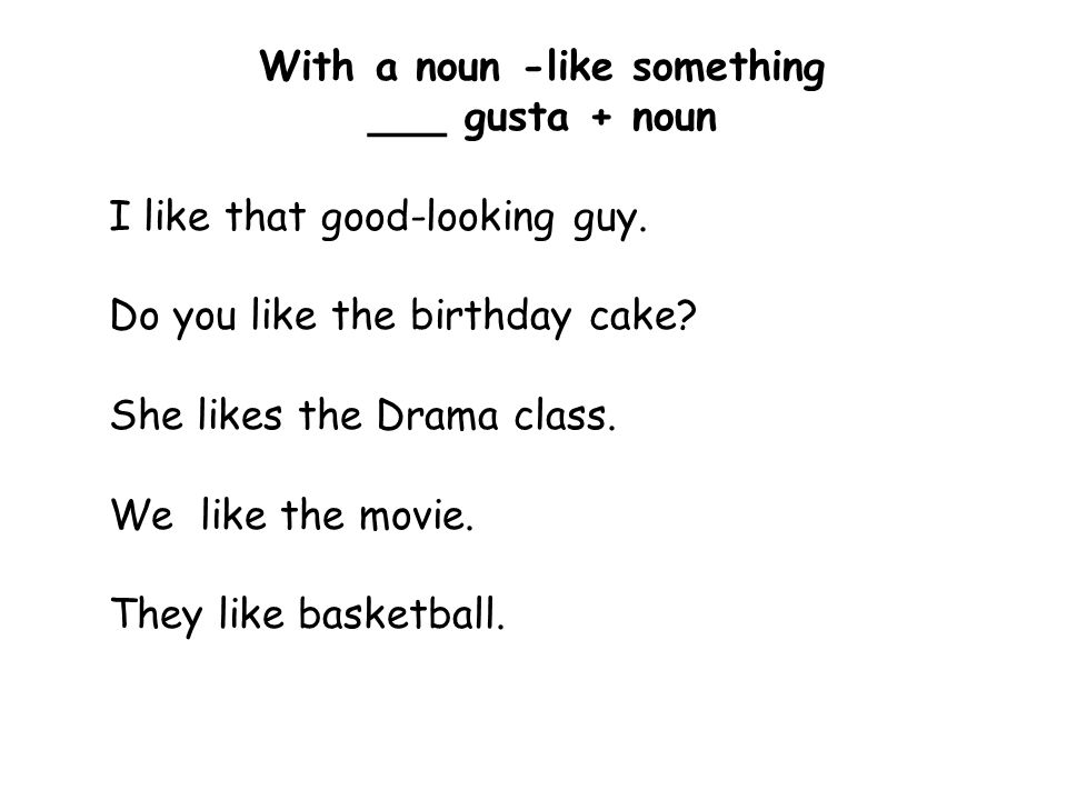 With a noun -like something ___ gusta + noun I like that good-looking guy. Do you like the birthday cake? She likes the Drama class. We like the movie