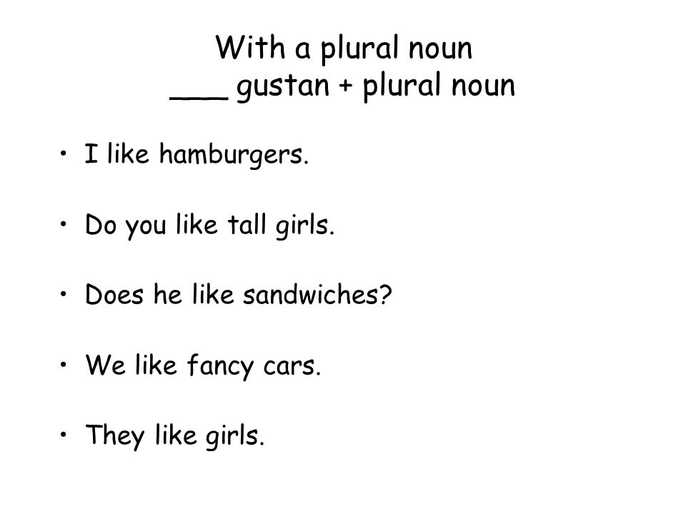 With a plural noun ___ gustan + plural noun I like hamburgers. Do you like tall girls. Does he like sandwiches? We like fancy cars. They like girls.