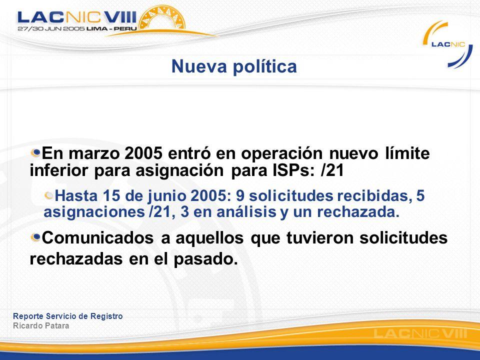 Reporte Servicio de Registro Ricardo Patara Nueva política En marzo 2005 entró en operación nuevo límite inferior para asignación para ISPs: /21 Hasta 15 de junio 2005: 9 solicitudes recibidas, 5 asignaciones /21, 3 en análisis y un rechazada.