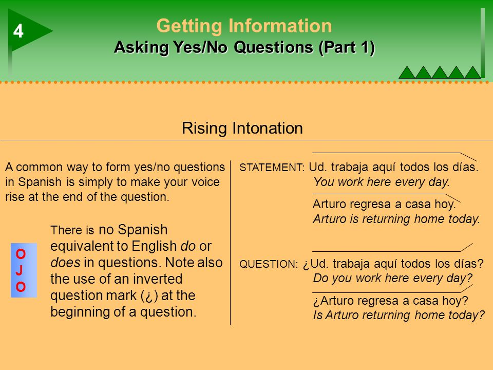 Asking Yes/No Questions (Part 1) Getting Information Asking Yes/No Questions (Part 1) A common way to form yes/no questions in Spanish is simply to ma