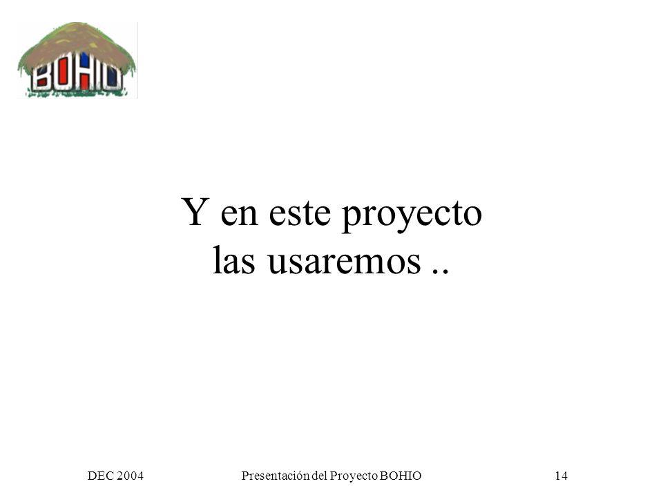 DEC 2004Presentación del Proyecto BOHIO13 Son mas que tecnología