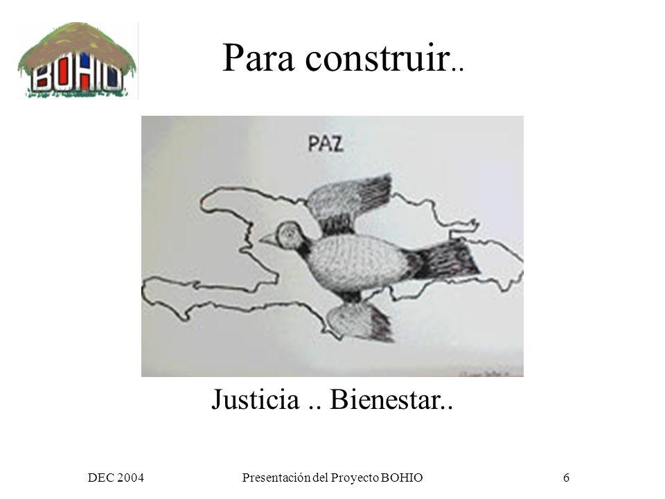 DEC 2004Presentación del Proyecto BOHIO6 Justicia.. Bienestar.. Para construir..