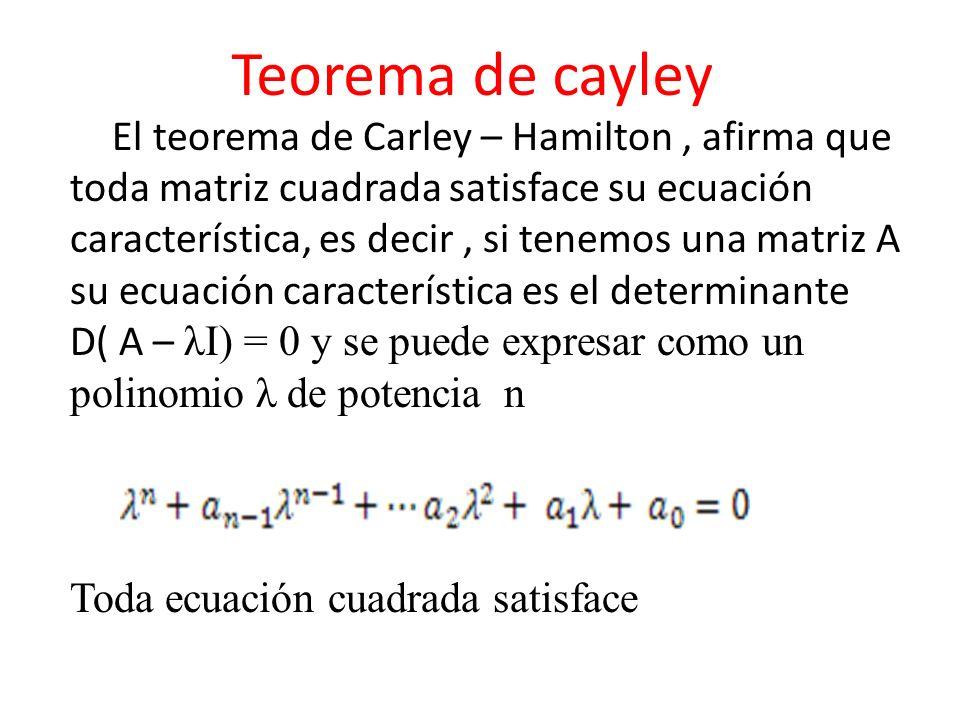 Teorema de cayley El teorema de Carley – Hamilton, afirma que toda matriz cuadrada satisface su ecuación característica, es decir, si tenemos una matr
