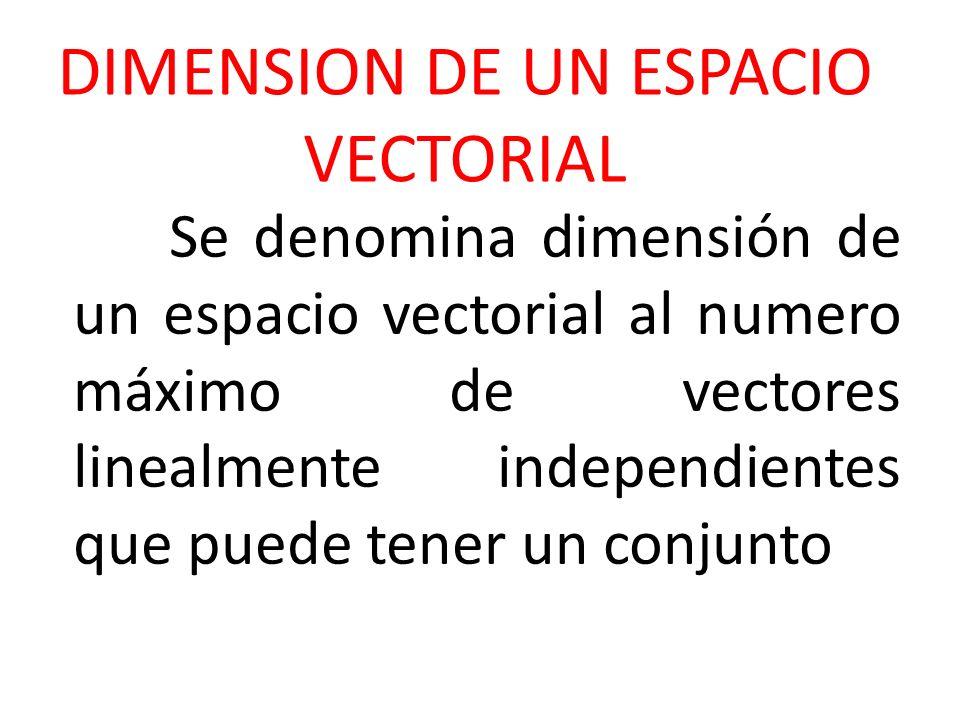 DIMENSION DE UN ESPACIO VECTORIAL Se denomina dimensión de un espacio vectorial al numero máximo de vectores linealmente independientes que puede tene